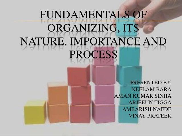 FUNDAMENTALS OF ORGANIZING, ITS NATURE, IMPORTANCE AND PROCESS PRESENTED BY, NEELAM BARA AMAN KUMAR SINHA ARJEEUN TIGGA AM...