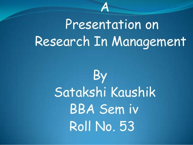 A Presentation on Research In Management By Satakshi Kaushik BBA Sem iv Roll No. 53