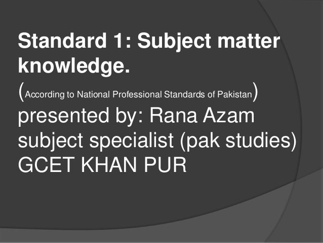 Standard 1: Subject matter knowledge. (According to National Professional Standards of Pakistan) presented by: Rana Azam s...