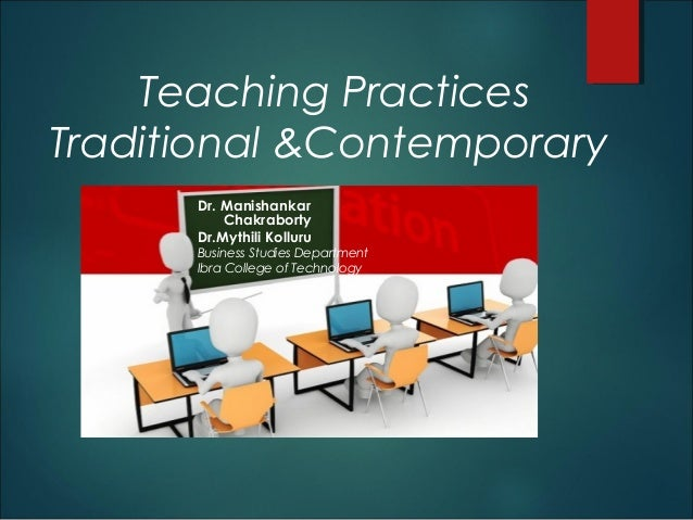 Teaching Practices Traditional &Contemporary Dr. Manishankar Chakraborty Dr.Mythili Kolluru Business Studies Department Ib...