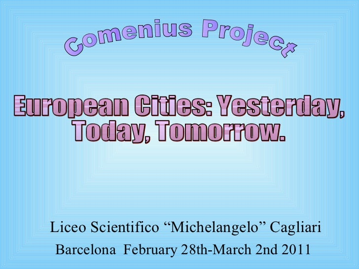 "Liceo Scientifico ""Michelangelo"" Cagliari Barcelona  February 28th-March 2nd 2011 Comenius Project European Cities: Yester..."