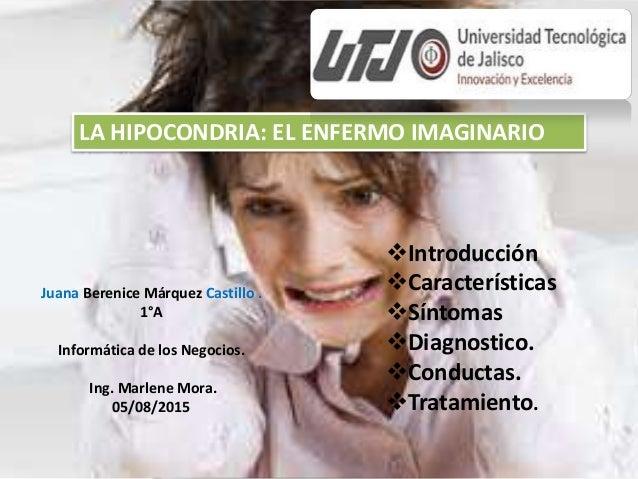 Introducción Características Síntomas Diagnostico. Conductas. Tratamiento. LA HIPOCONDRIA: EL ENFERMO IMAGINARIO Jua...