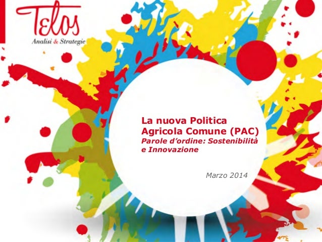 La nuova Politica Agricola Comune (PAC) Parole d'ordine: Sostenibilità e Innovazione Marzo 2014