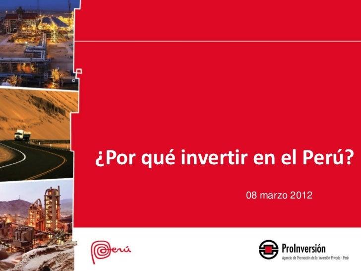 ¿Por qué invertir en el Perú?                08 marzo 2012