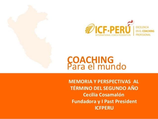 COACHING MEMORIA Y PERSPECTIVAS AL TÉRMINO DEL SEGUNDO AÑO Cecilia Cosamalón Fundadora y I Past President ICFPERU Para el ...
