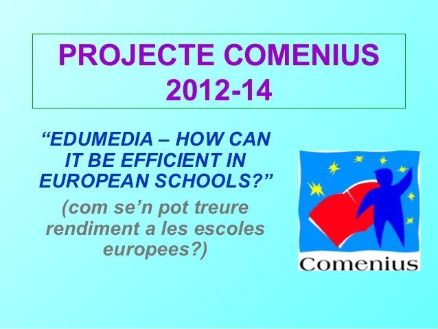 """PROJECTE COMENIUS      2012-14""""EDUMEDIA – HOW CAN    IT BE EFFICIENT INEUROPEAN SCHOOLS?""""   (com se'n pot treure rendiment..."""