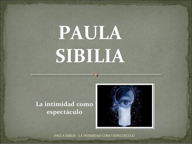 PAULA SIBILIA PAULA SIBILIA - LA INTIMIDAD COMO ESPECTÁCULO La intimidad como espectáculo