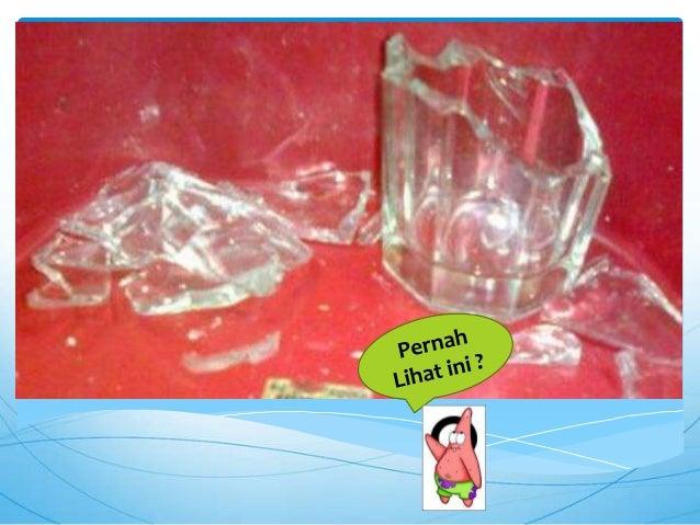 Sebuah gelas jika terkena getarandapat pecah berkeping-keping. Bagianpecahannya lebih kecil daripada ketikagelas masih utu...