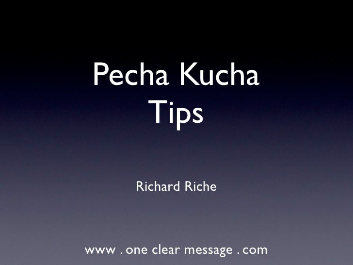 Pecha Kucha     Tips        Richard Richewww . one clear message . com