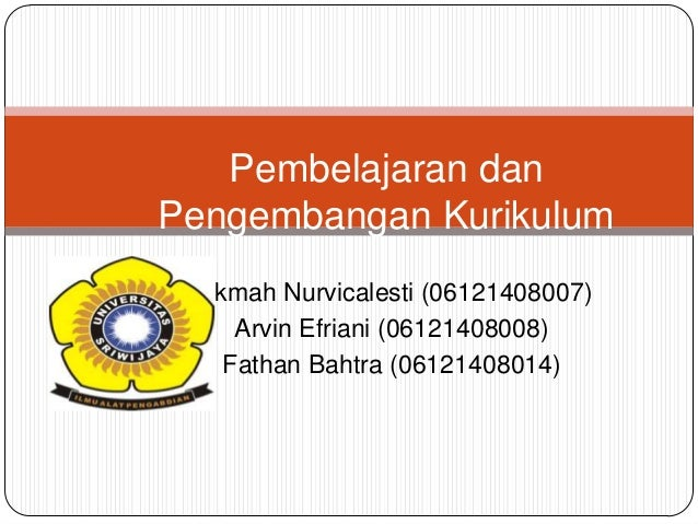 Pembelajaran dan Pengembangan Kurikulum Nikmah Nurvicalesti (06121408007) Arvin Efriani (06121408008) Fathan Bahtra (06121...