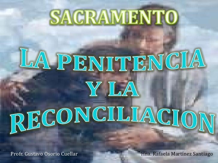 SACRAMENTO <br />LA PENITENCIA <br />Y LA RECONCILIACION<br />Hna. Rafaela Martínez Santiago<br />Profr. Gustavo Osorio Cu...