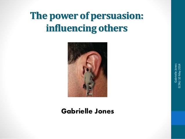 The power of persuasion: influencing others Gabrielle Jones GabrielleJones ELTAU10May2014
