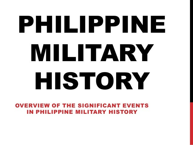 PHILIPPINE MILITARY HISTORY OVERVIEW OF THE SIGNIFICANT EVENTS IN PHILIPPINE MILITARY HISTORY