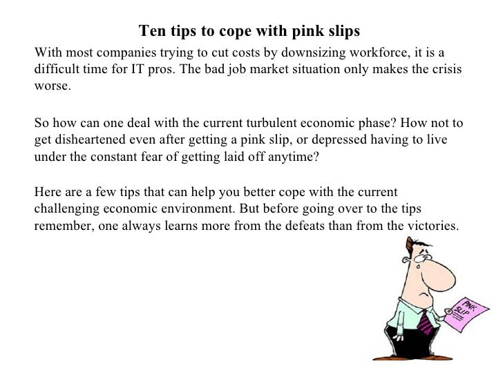 Ten tips to cope with pink slips With most companies trying to cut costs by downsizing workforce, it is a difficult time f...