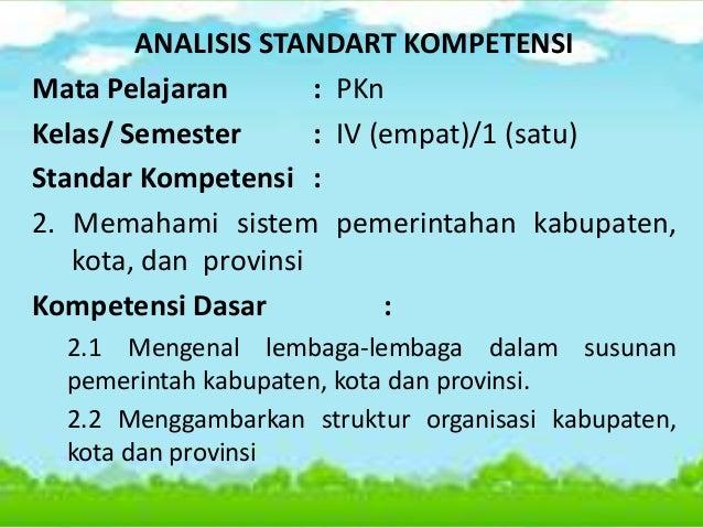 ANALISIS STANDART KOMPETENSI Mata Pelajaran : PKn Kelas/ Semester : IV (empat)/1 (satu) Standar Kompetensi : 2. Memahami s...