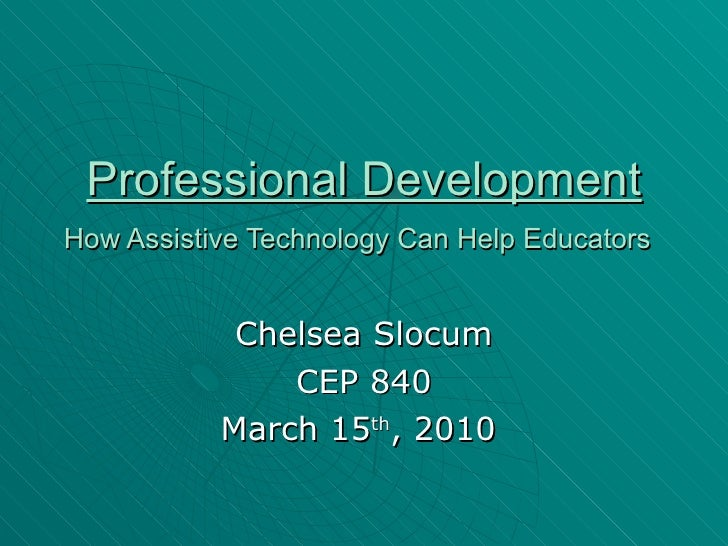 Professional Development   How Assistive Technology Can Help Educators   Chelsea Slocum CEP 840 March 15 th , 2010