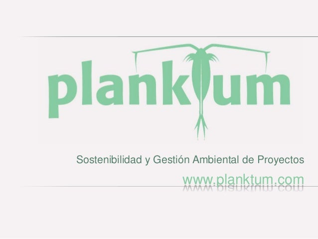 Sostenibilidad y Gestión Ambiental de Proyectos                     www.planktum.com