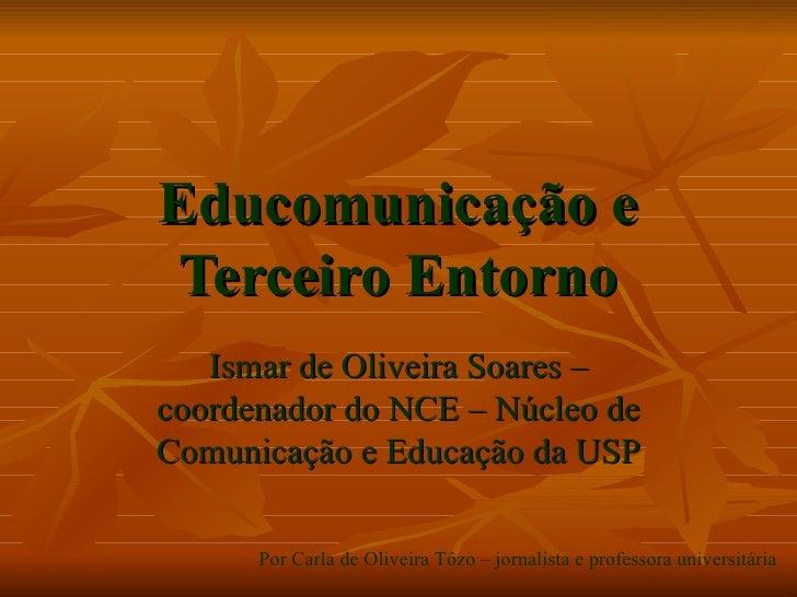 Educomunicação e Terceiro Entorno Ismar de Oliveira Soares – coordenador do NCE – Núcleo de Comunicação e Educação da USP ...