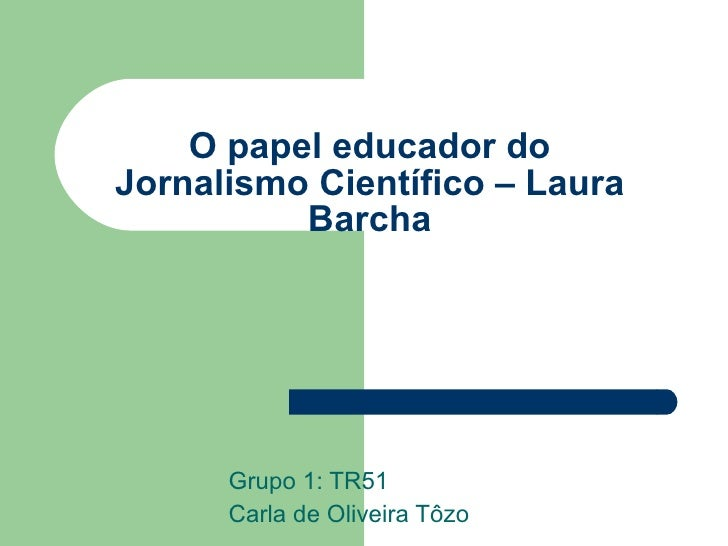 O papel educador do Jornalismo Científico – Laura Barcha Grupo 1: TR51 Carla de Oliveira Tôzo