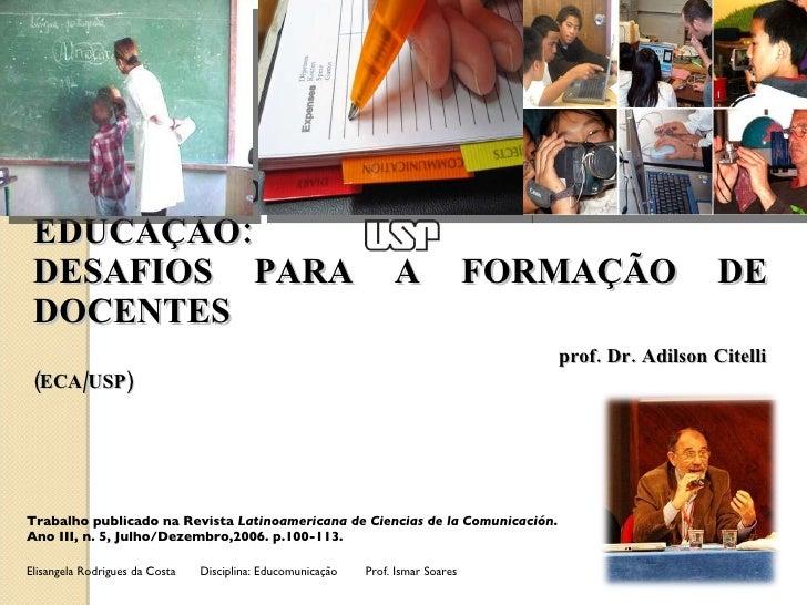 MEIOS DE COMUNICAÇÃO E EDUCAÇÃO:  DESAFIOS PARA A FORMAÇÃO DE DOCENTES   prof. Dr. Adilson Citelli (ECA/USP)  Trabalho pub...