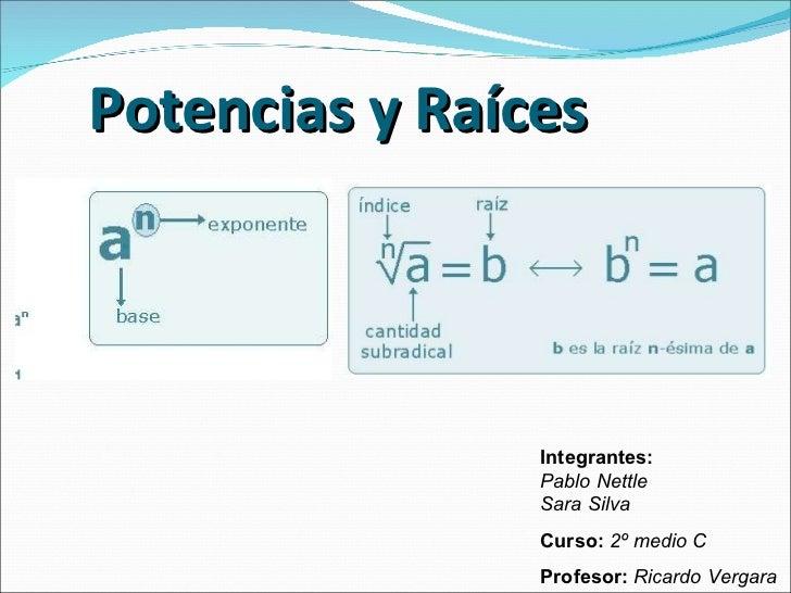 Potencias y Ra íces Integrantes:   Pablo Nettle Sara Silva Curso:   2º medio C Profesor:   Ricardo Vergara