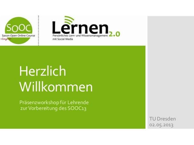 HerzlichWillkommenPräsenzworkshop für LehrendezurVorbereitung des SOOC13TU Dresden02.05.2013