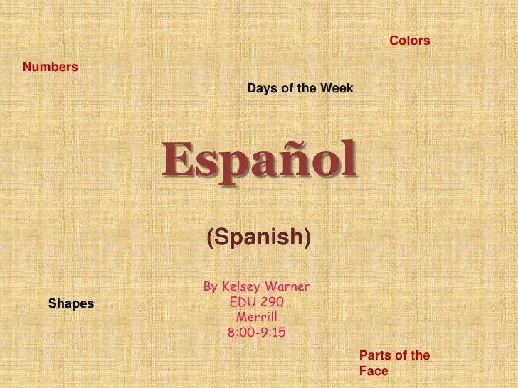 (Spanish)<br />Colors<br />Numbers<br />Days of the Week<br />Español<br />By Kelsey Warner<br />EDU 290<br />Merrill<br /...