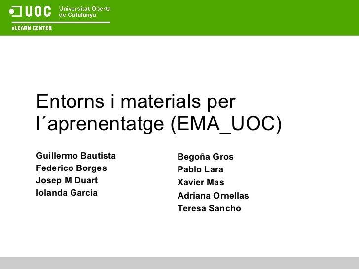 Entorns i materials per  l´aprenentatge (EMA_UOC) Guillermo Bautista Federico Borges Josep M Duart Iolanda Garcia Begoña G...