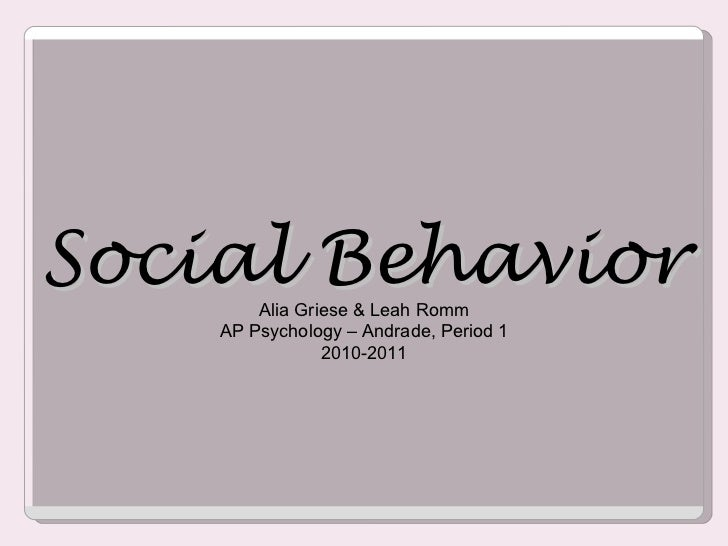 Social Behavior Alia Griese & Leah Romm AP Psychology – Andrade, Period 1 2010-2011