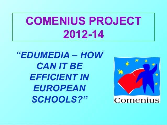 "COMENIUS PROJECT      2012-14""EDUMEDIA – HOW    CAN IT BE  EFFICIENT IN   EUROPEAN   SCHOOLS?"""