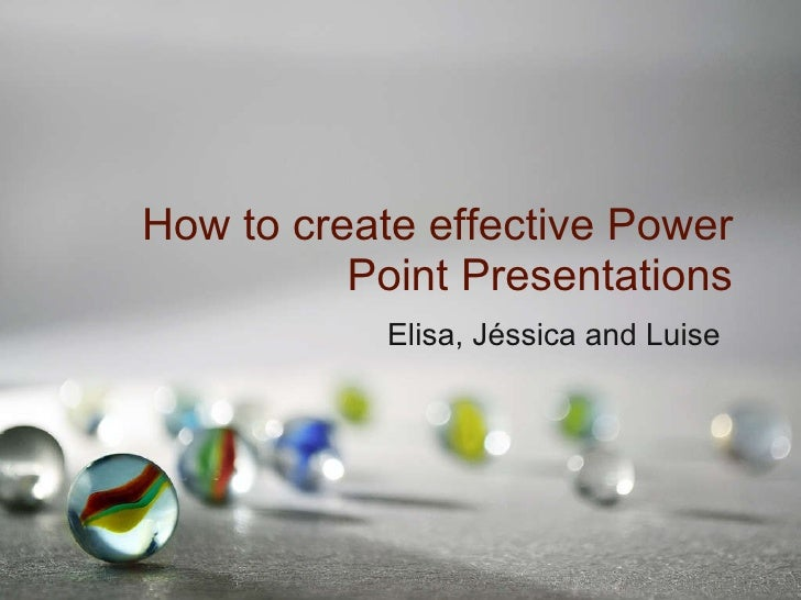 How to create effective Power Point Presentations Elisa, Jéssica and Luise