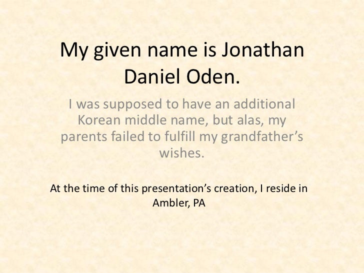My given name is Jonathan        Daniel Oden.   I was supposed to have an additional     Korean middle name, but alas, my ...