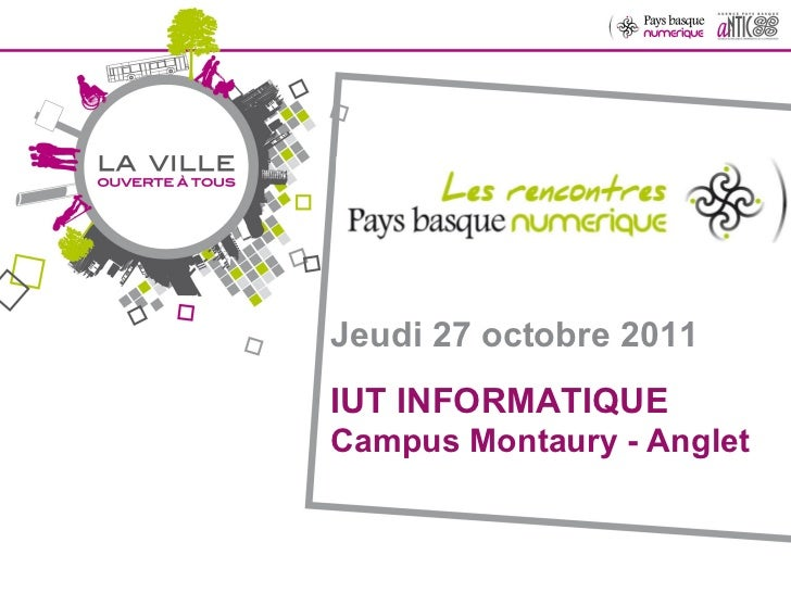 Jeudi 27 octobre 2011 IUT INFORMATIQUE  Campus Montaury - Anglet