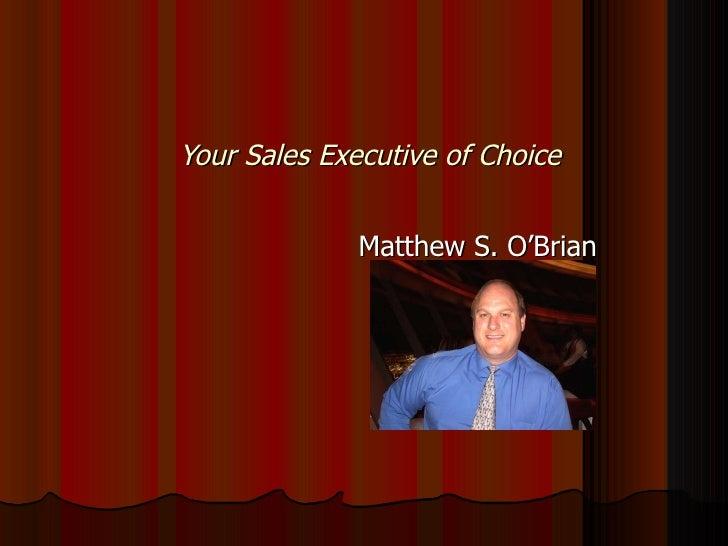 Your Sales Executive of Choice Matthew S. O'Brian
