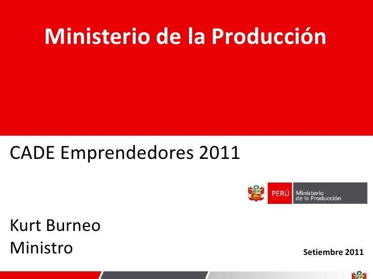 Ministerio de la ProducciónCADE Emprendedores 2011Kurt BurneoMinistro                    Setiembre 2011