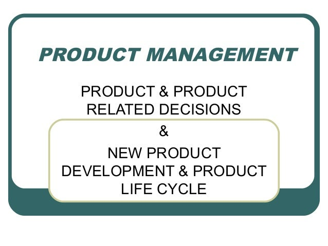 PRODUCT MANAGEMENT PRODUCT & PRODUCT RELATED DECISIONS & NEW PRODUCT DEVELOPMENT & PRODUCT LIFE CYCLE