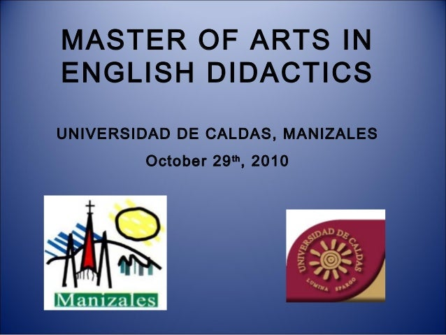 MASTER OF ARTS IN ENGLISH DIDACTICS UNIVERSIDAD DE CALDAS, MANIZALES October 29 th , 2010