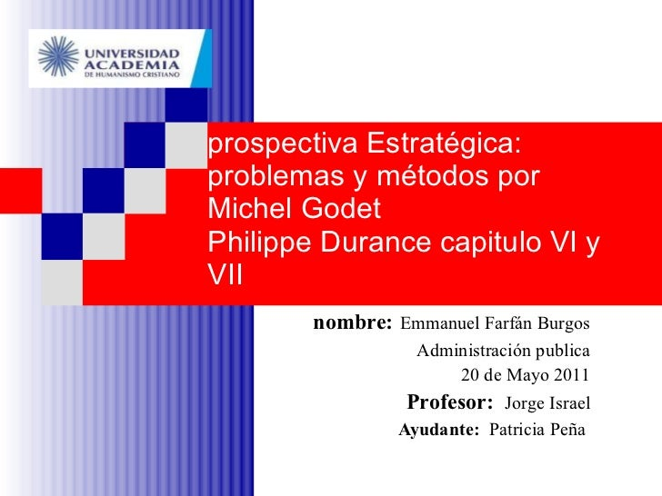 prospectiva Estratégica: problemas y métodos por Michel Godet Philippe Durance capitulo VI y VII nombre:   Emmanuel Farfán...