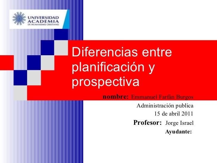 Diferencias entre planificación y prospectiva nombre:   Emmanuel Farfán Burgos Administración publica 15 de abril 2011 Pro...