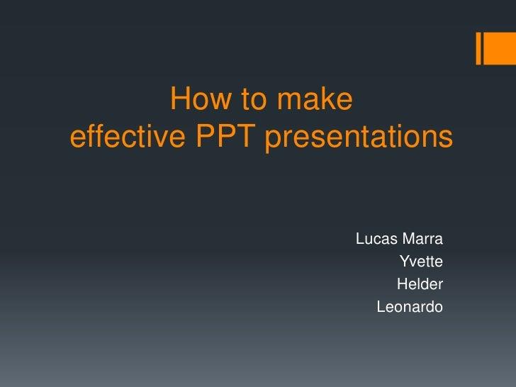 How to make effective PPT presentations<br />Lucas Marra<br />Yvette<br />Helder<br />Leonardo<br />