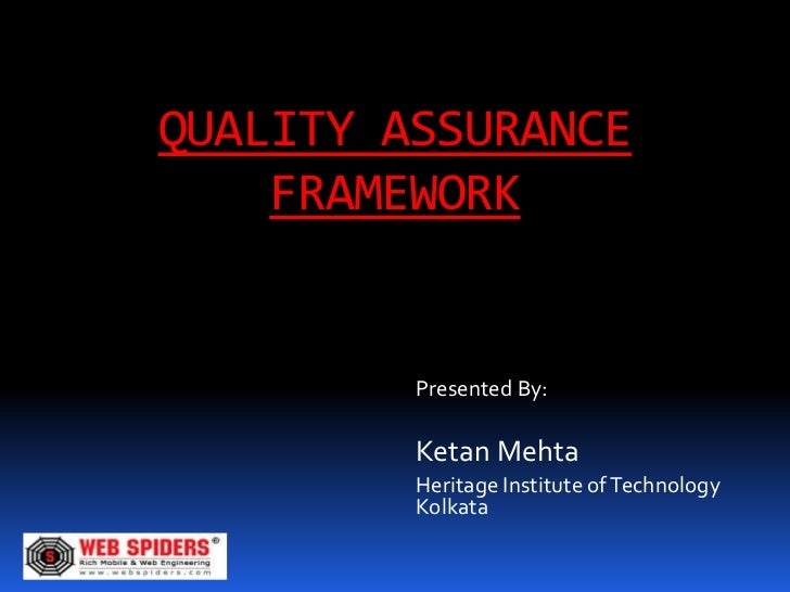 QUALITY ASSURANCE    FRAMEWORK         Presented By:         Ketan Mehta         Heritage Institute of Technology         ...