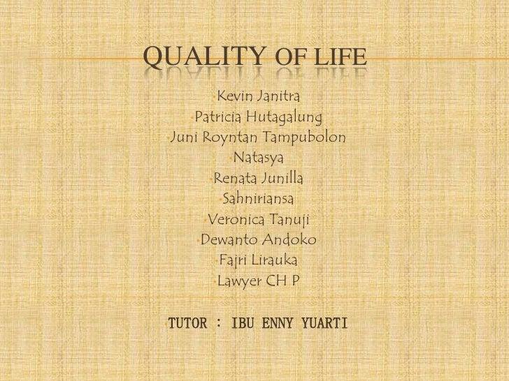 QUALITY OF LIFE          •Kevin  Janitra     •Patricia Hutagalung •Juni Royntan Tampubolon             •Natasya        •Re...