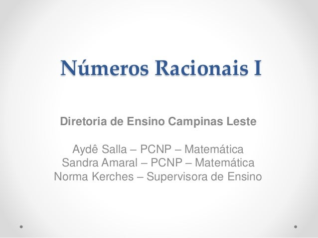 Números Racionais I Diretoria de Ensino Campinas Leste Aydê Salla – PCNP – Matemática Sandra Amaral – PCNP – Matemática No...