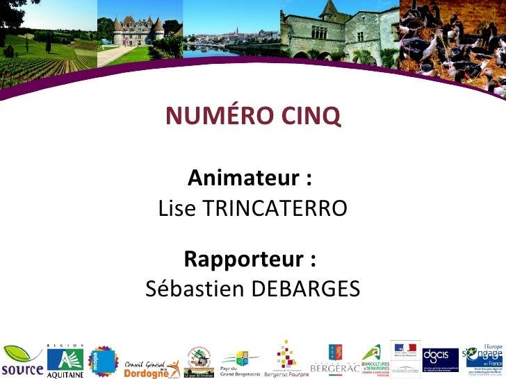 NUMÉRO CINQ Animateur :  Lise TRINCATERRO Rapporteur :  Sébastien DEBARGES