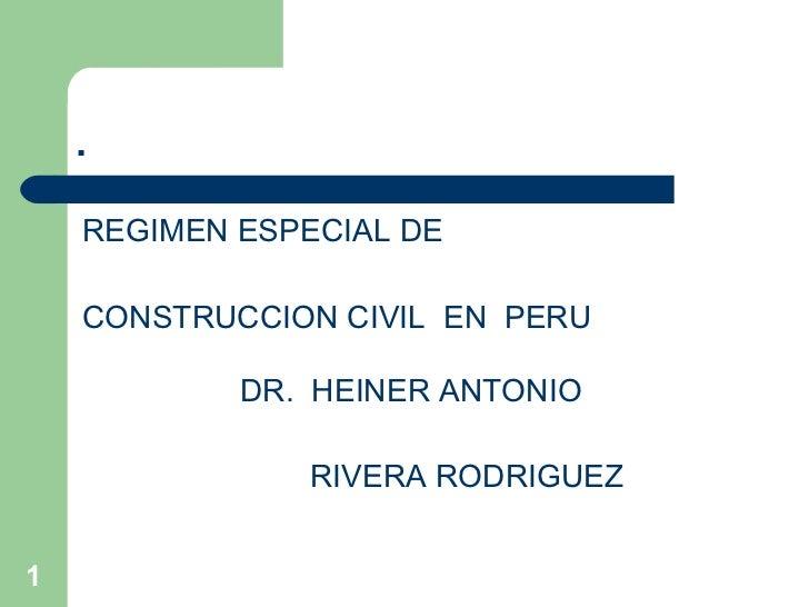 . <ul><li>REGIMEN ESPECIAL DE </li></ul><ul><li>CONSTRUCCION CIVIL  EN  PERU </li></ul><ul><li>DR.  HEINER ANTONIO  </li><...