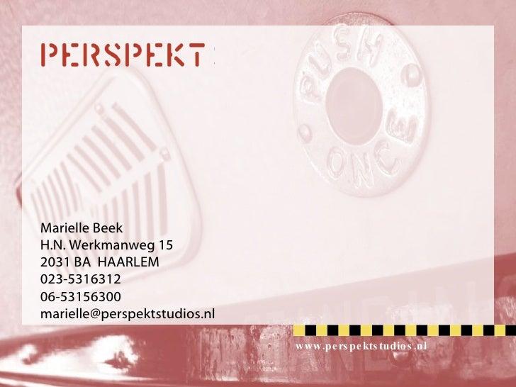 Marielle Beek H.N. Werkmanweg 15 2031 BA  HAARLEM 023-5316312 06-53156300 [email_address] www.perspektstudios.nl