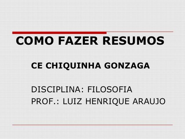 COMO FAZER RESUMOS CE CHIQUINHA GONZAGA DISCIPLINA: FILOSOFIA PROF.: LUIZ HENRIQUE ARAUJO