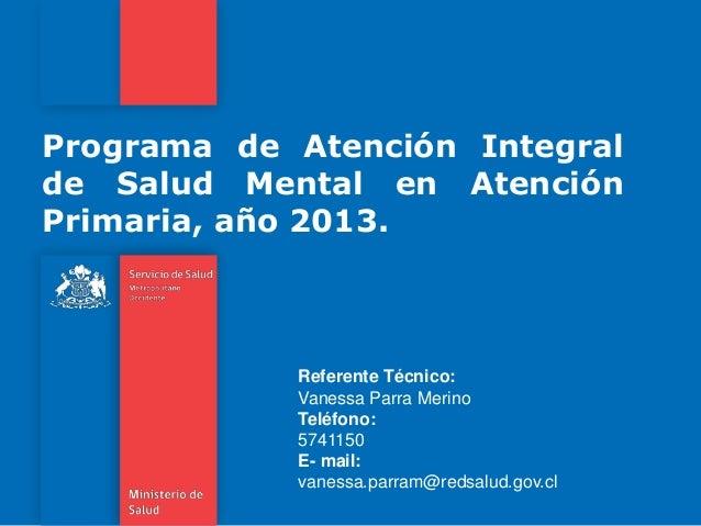 Programa de Atención Integral de Salud Mental en Atención Primaria, año 2013. Referente Técnico: Vanessa Parra Merino Telé...