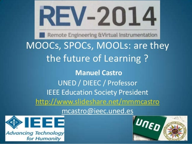 REV 2014 MOOCs, SPOCs, MOOLs: are they the future of Learning ? Manuel Castro UNED / DIEEC / Professor IEEE Education Soci...