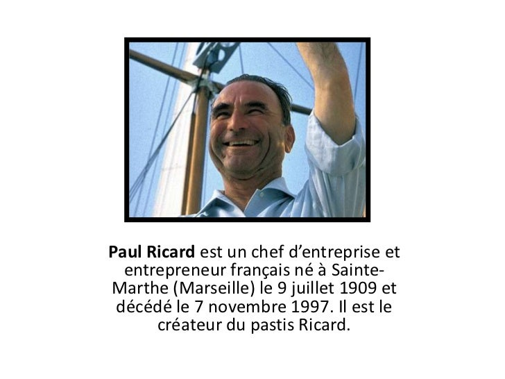 Paul Ricard est un chef d'entreprise et  entrepreneur français né à Sainte-Marthe (Marseille) le 9 juillet 1909 et décédé ...